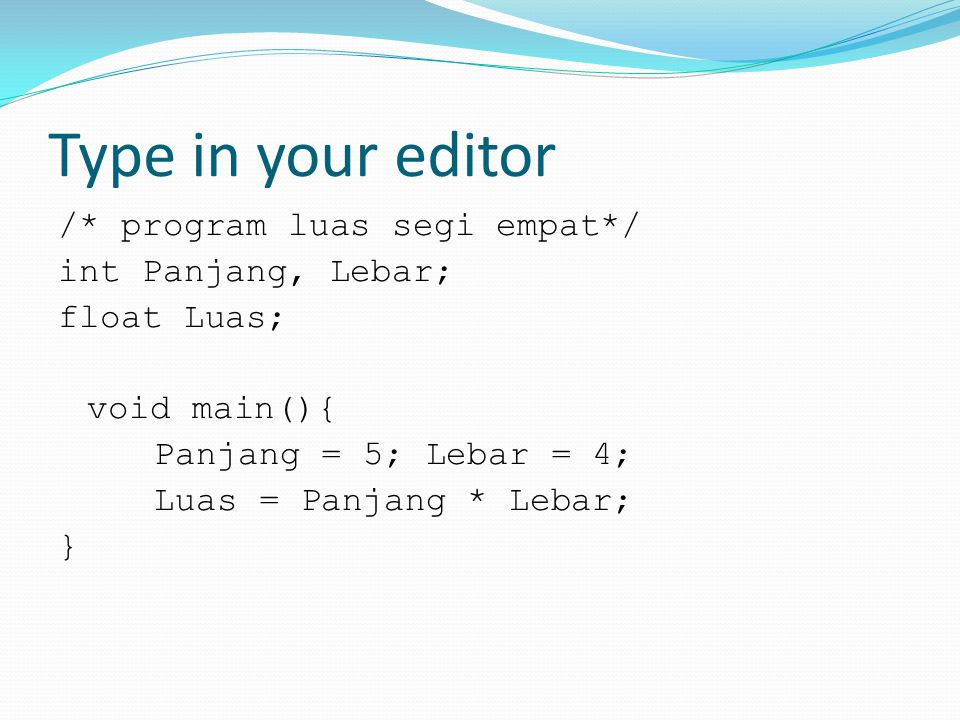 Type in your editor /* program luas segi empat*/ int Panjang, Lebar; float Luas; void main(){ Panjang = 5; Lebar = 4; Luas = Panjang * Lebar; }