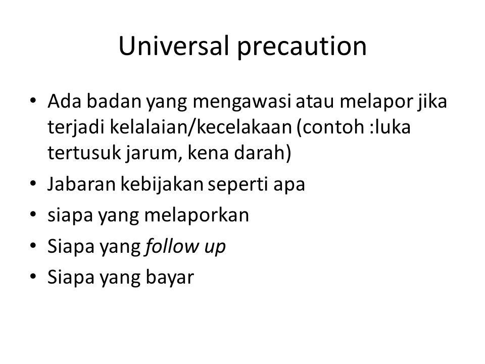 Universal precaution Ada badan yang mengawasi atau melapor jika terjadi kelalaian/kecelakaan (contoh :luka tertusuk jarum, kena darah)