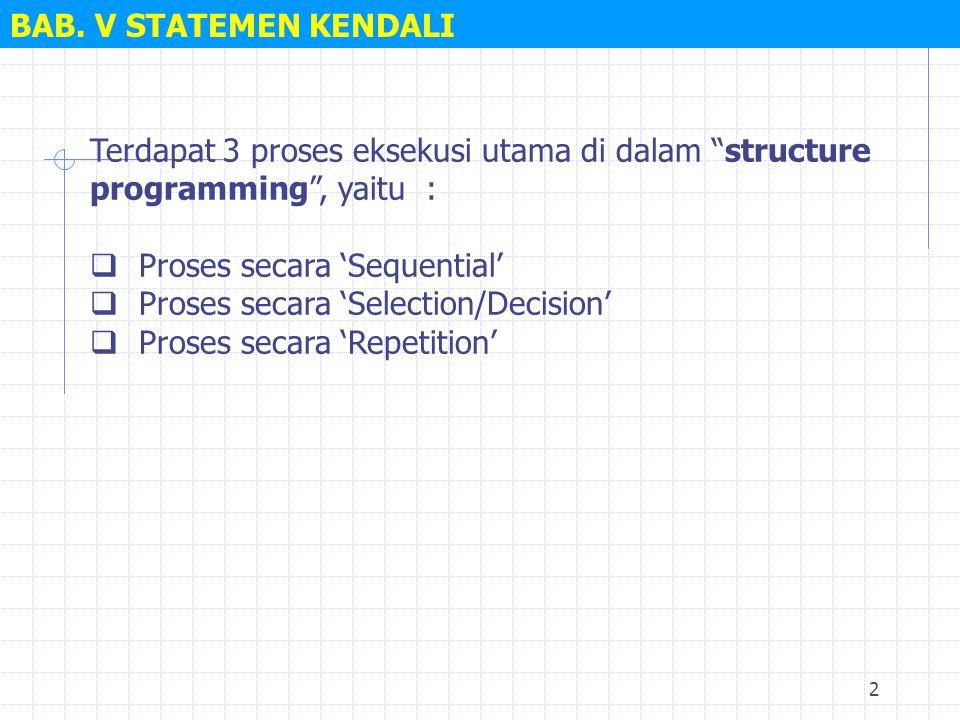 BAB. V STATEMEN KENDALI Terdapat 3 proses eksekusi utama di dalam structure programming , yaitu :