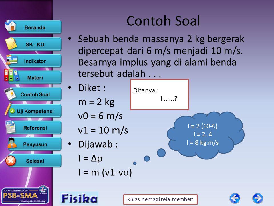 Contoh Soal Sebuah benda massanya 2 kg bergerak dipercepat dari 6 m/s menjadi 10 m/s. Besarnya implus yang di alami benda tersebut adalah . . .