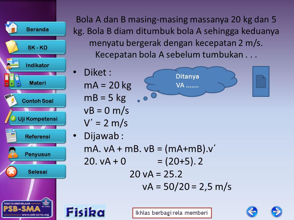 Diket : mA = 20 kg mB = 5 kg vB = 0 m/s V΄ = 2 m/s Dijawab :