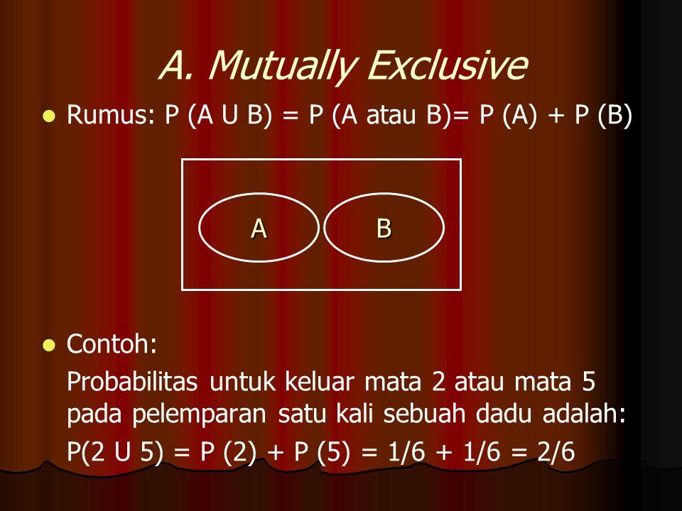 A. Mutually Exclusive Rumus: P (A U B) = P (A atau B)= P (A) + P (B)