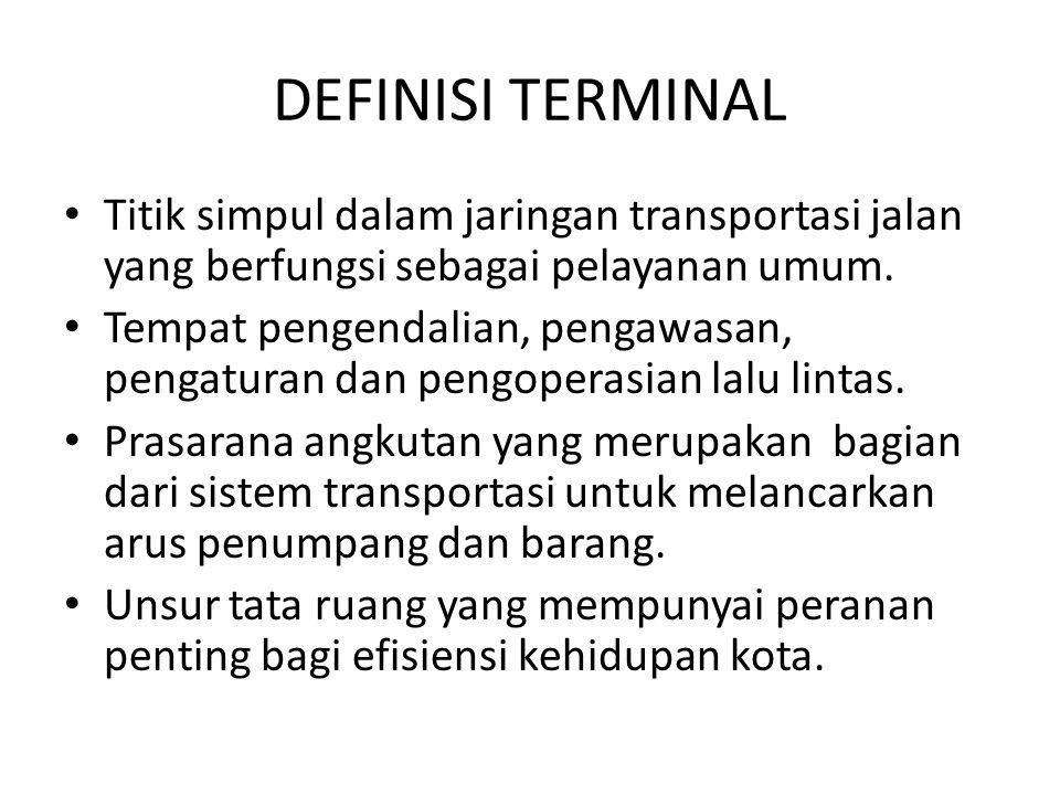 DEFINISI TERMINAL Titik simpul dalam jaringan transportasi jalan yang berfungsi sebagai pelayanan umum.