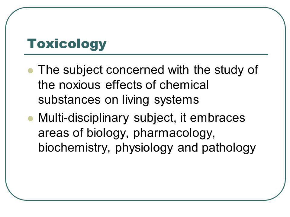 Toxicology The subject concerned with the study of the noxious effects of chemical substances on living systems.