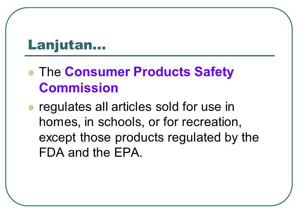 Lanjutan… The Consumer Products Safety Commission