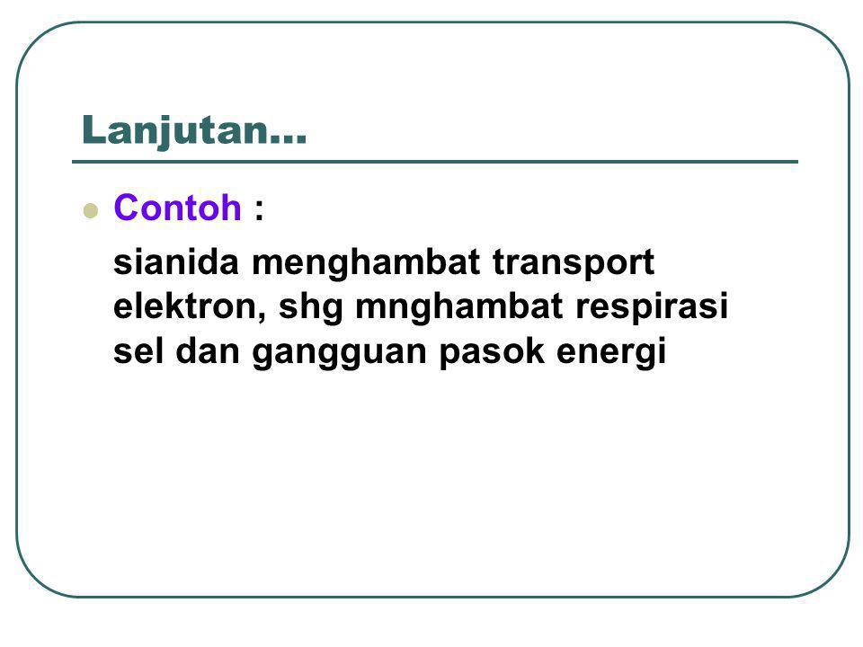 Lanjutan… Contoh : sianida menghambat transport elektron, shg mnghambat respirasi sel dan gangguan pasok energi.