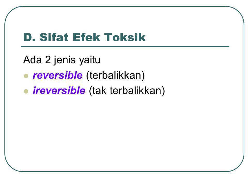 D. Sifat Efek Toksik Ada 2 jenis yaitu reversible (terbalikkan)