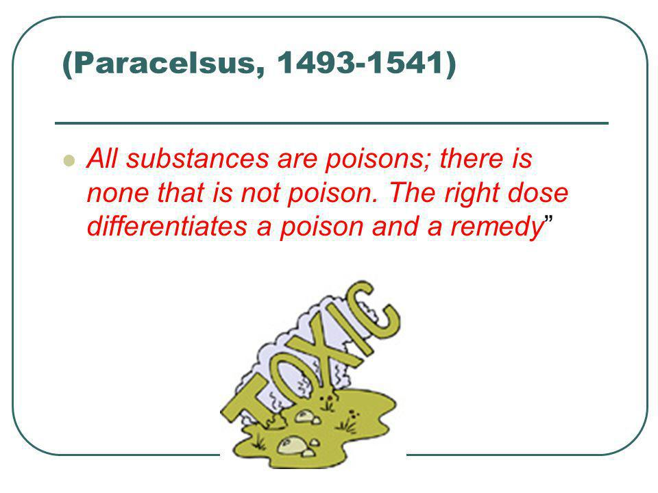 (Paracelsus, 1493-1541) All substances are poisons; there is none that is not poison.