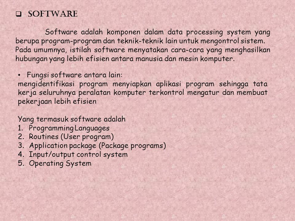 SOFTWARE Software adalah komponen dalam data processing system yang berupa program-program dan teknik-teknik lain untuk mengontrol sistem.