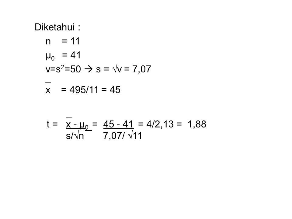 Diketahui : n = 11. μ0 = 41. v=s2=50  s = √v = 7,07. _. x = 495/11 = 45. _. t = x - μ0 = 45 - 41 = 4/2,13 = 1,88.