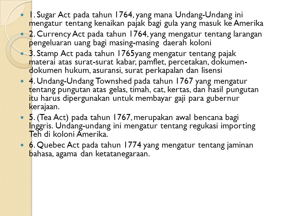 1. Sugar Act pada tahun 1764, yang mana Undang-Undang ini mengatur tentang kenaikan pajak bagi gula yang masuk ke Amerika