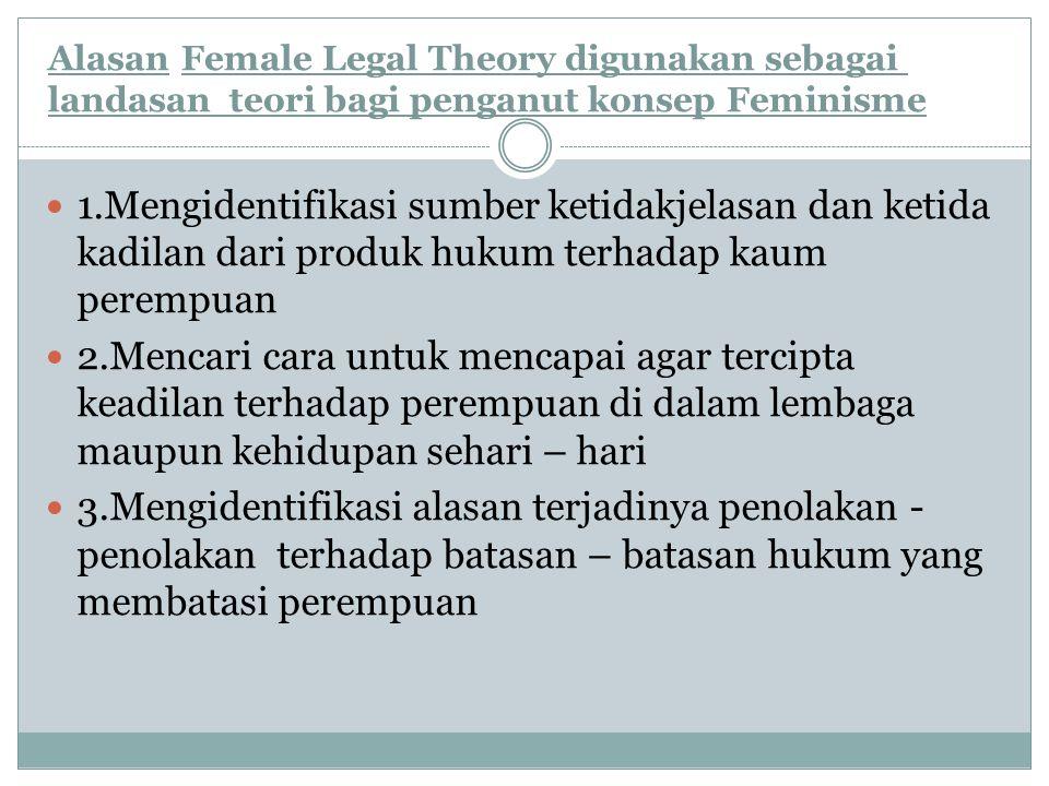 Alasan.Female Legal Theory digunakan sebagai landasan teori bagi penganut konsep Feminisme