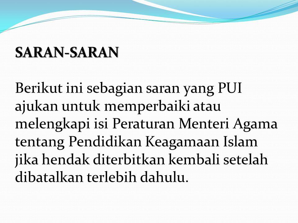 SARAN-SARAN Berikut ini sebagian saran yang PUI ajukan untuk memperbaiki atau melengkapi isi Peraturan Menteri Agama tentang Pendidikan Keagamaan Islam jika hendak diterbitkan kembali setelah dibatalkan terlebih dahulu.