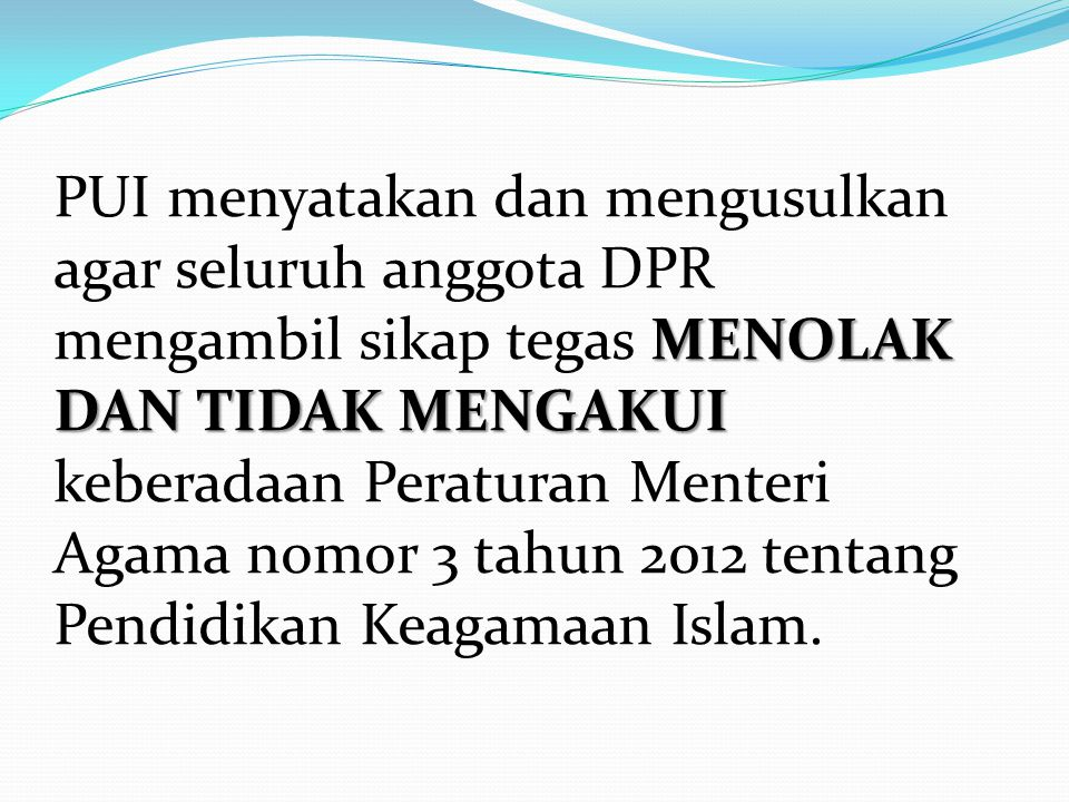 PUI menyatakan dan mengusulkan agar seluruh anggota DPR mengambil sikap tegas MENOLAK DAN TIDAK MENGAKUI keberadaan Peraturan Menteri Agama nomor 3 tahun 2012 tentang Pendidikan Keagamaan Islam.