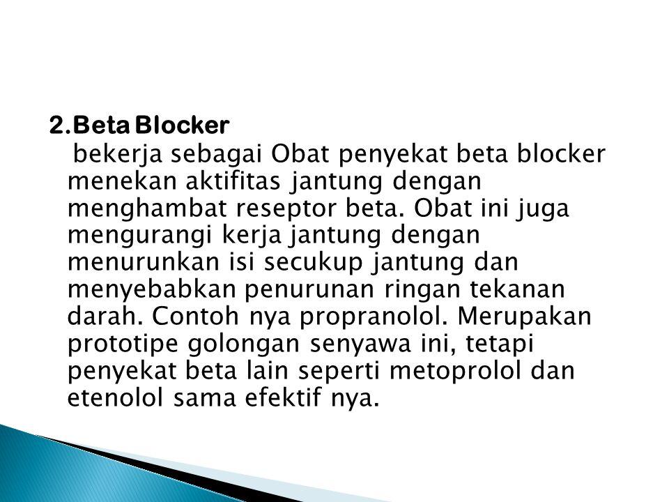 2.Beta Blocker bekerja sebagai Obat penyekat beta blocker menekan aktifitas jantung dengan menghambat reseptor beta.