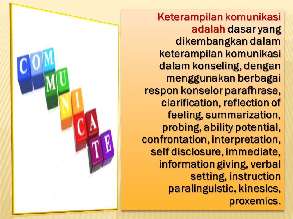 Keterampilan komunikasi adalah dasar yang dikembangkan dalam keterampilan komunikasi dalam konseling, dengan menggunakan berbagai respon konselor parafhrase, clarification, reflection of feeling, summarization, probing, ability potential, confrontation, interpretation, self disclosure, immediate, information giving, verbal setting, instruction paralinguistic, kinesics, proxemics.
