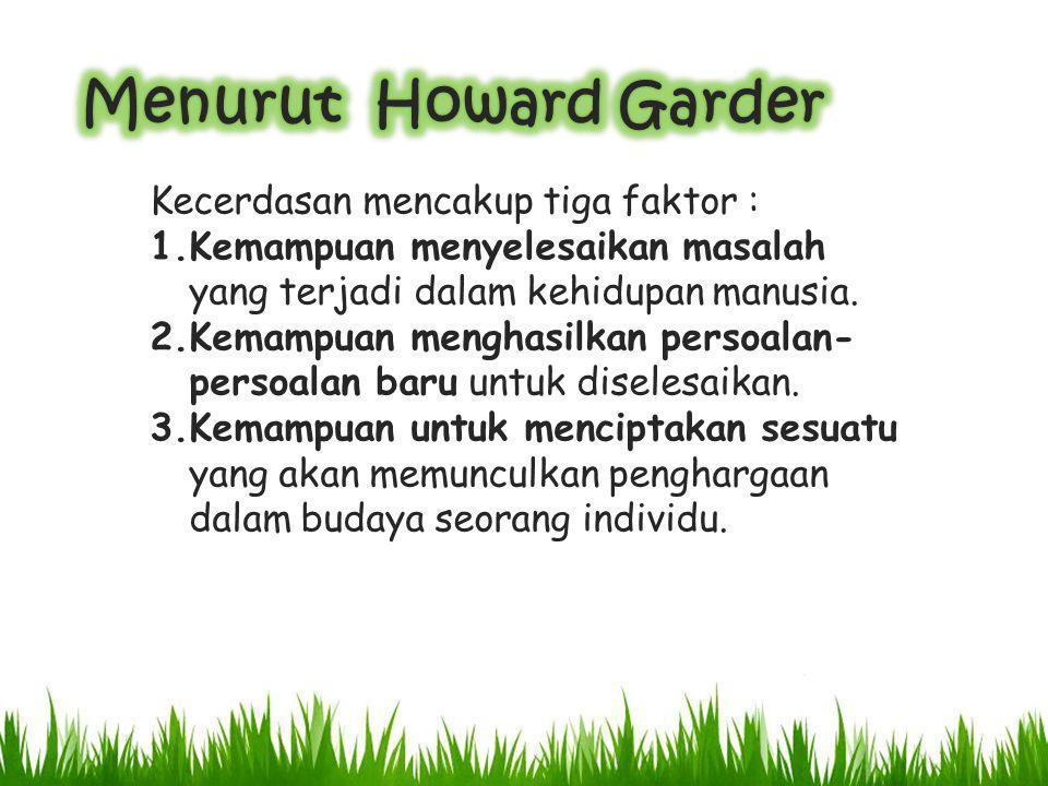 Menurut Howard Garder Kecerdasan mencakup tiga faktor :