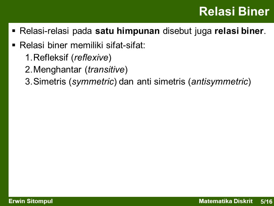 Relasi Biner Relasi-relasi pada satu himpunan disebut juga relasi biner. Relasi biner memiliki sifat-sifat: