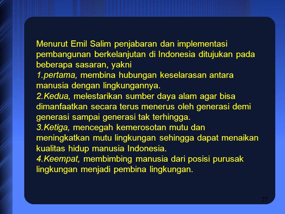 Menurut Emil Salim penjabaran dan implementasi pembangunan berkelanjutan di Indonesia ditujukan pada beberapa sasaran, yakni