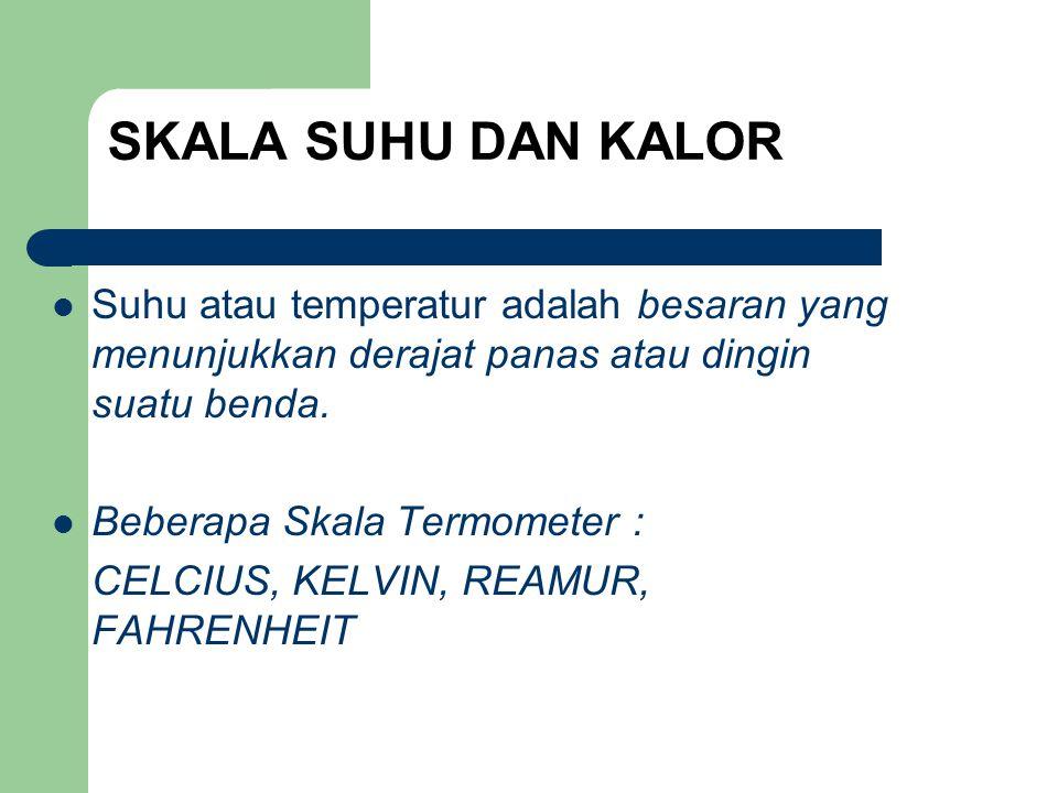 SKALA SUHU DAN KALOR Suhu atau temperatur adalah besaran yang menunjukkan derajat panas atau dingin suatu benda.