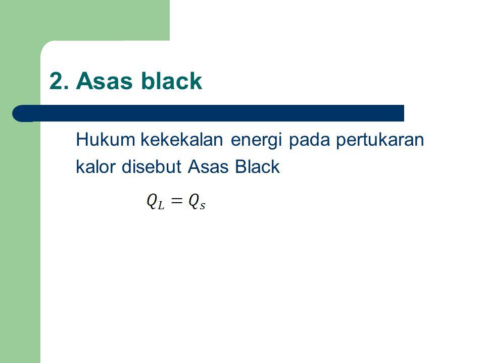 2. Asas black Hukum kekekalan energi pada pertukaran kalor disebut Asas Black