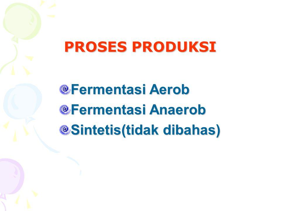 PROSES PRODUKSI Fermentasi Aerob Fermentasi Anaerob Sintetis(tidak dibahas)