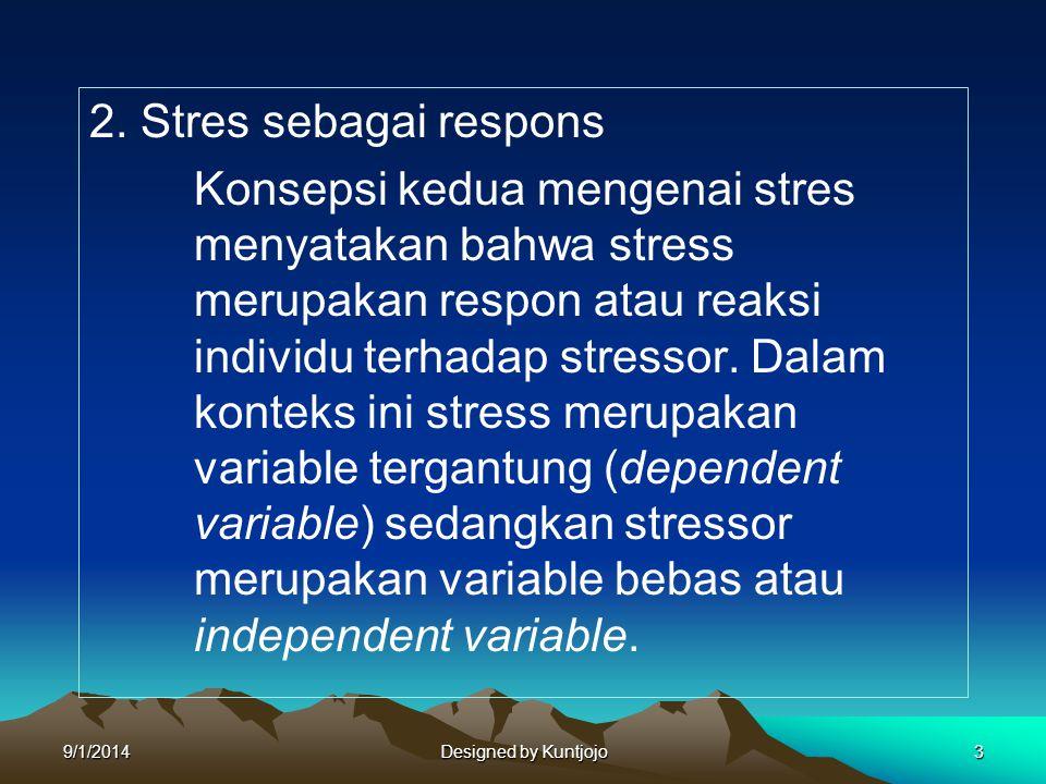 2. Stres sebagai respons Konsepsi kedua mengenai stres menyatakan bahwa stress merupakan respon atau reaksi individu terhadap stressor. Dalam konteks ini stress merupakan variable tergantung (dependent variable) sedangkan stressor merupakan variable bebas atau independent variable.