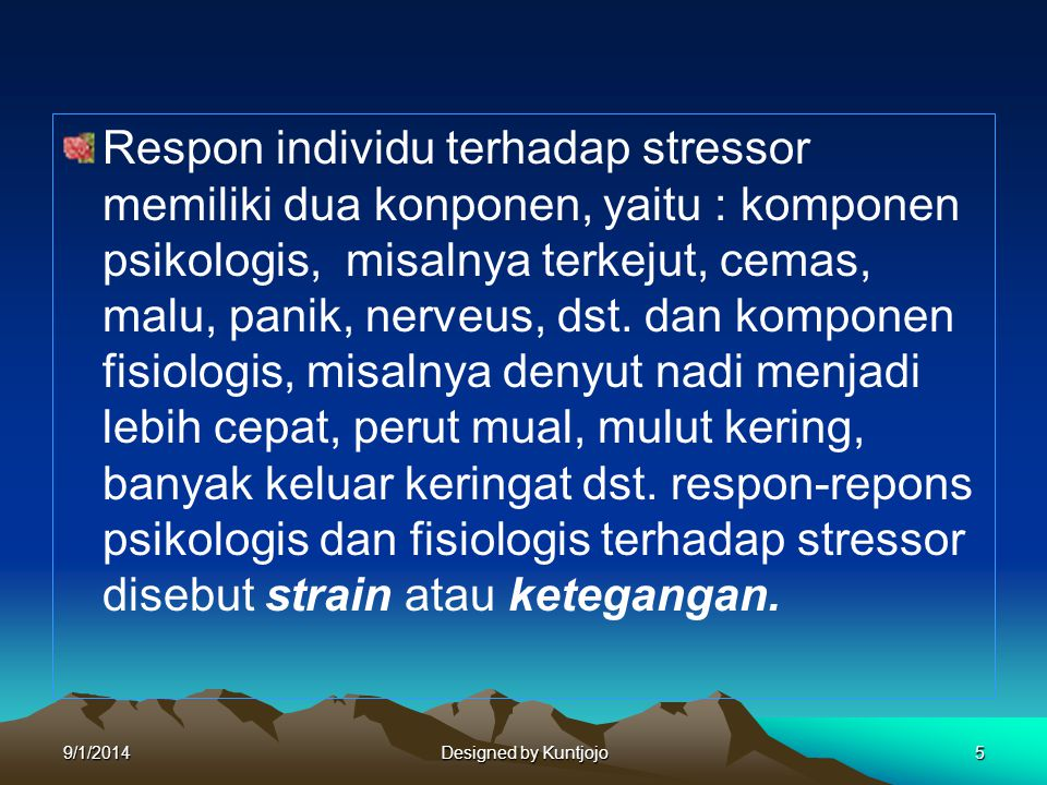 Respon individu terhadap stressor memiliki dua konponen, yaitu : komponen psikologis, misalnya terkejut, cemas, malu, panik, nerveus, dst. dan komponen fisiologis, misalnya denyut nadi menjadi lebih cepat, perut mual, mulut kering, banyak keluar keringat dst. respon-repons psikologis dan fisiologis terhadap stressor disebut strain atau ketegangan.