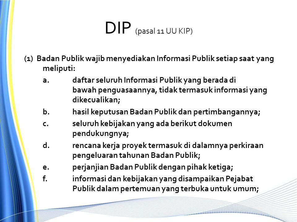 DIP (pasal 11 UU KIP) (1) Badan Publik wajib menyediakan Informasi Publik setiap saat yang meliputi: