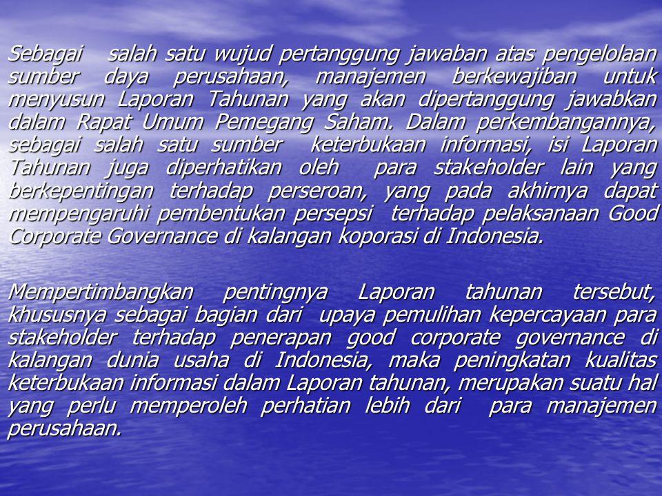 Sebagai salah satu wujud pertanggung jawaban atas pengelolaan sumber daya perusahaan, manajemen berkewajiban untuk menyusun Laporan Tahunan yang akan dipertanggung jawabkan dalam Rapat Umum Pemegang Saham. Dalam perkembangannya, sebagai salah satu sumber keterbukaan informasi, isi Laporan Tahunan juga diperhatikan oleh para stakeholder lain yang berkepentingan terhadap perseroan, yang pada akhirnya dapat mempengaruhi pembentukan persepsi terhadap pelaksanaan Good Corporate Governance di kalangan koporasi di Indonesia.