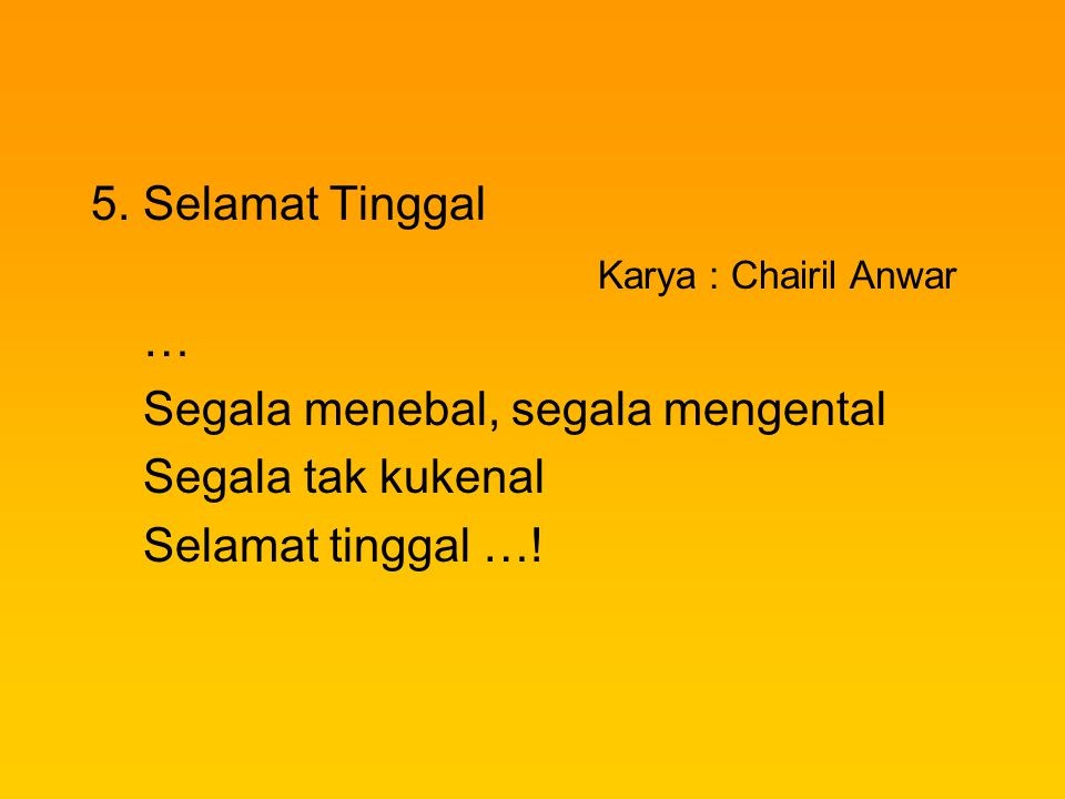 5. Selamat Tinggal Karya : Chairil Anwar. … Segala menebal, segala mengental. Segala tak kukenal.