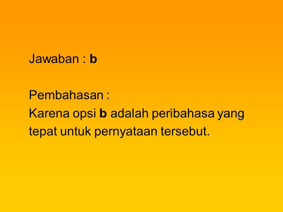 Jawaban : b Pembahasan : Karena opsi b adalah peribahasa yang tepat untuk pernyataan tersebut.