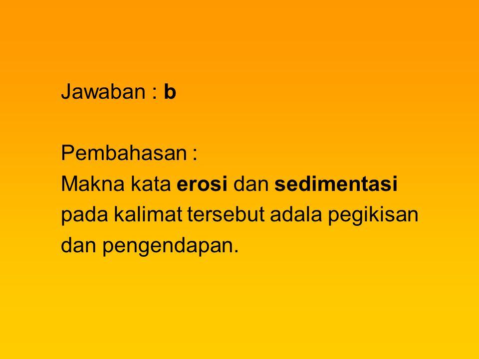 Jawaban : b Pembahasan : Makna kata erosi dan sedimentasi. pada kalimat tersebut adala pegikisan.