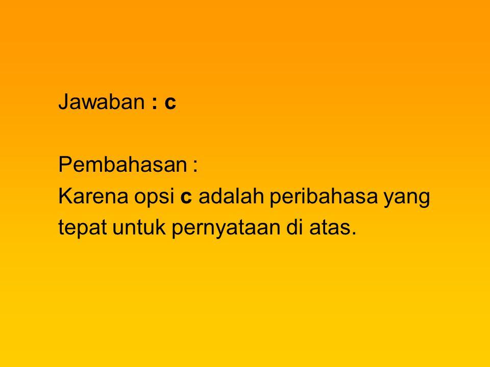Jawaban : c Pembahasan : Karena opsi c adalah peribahasa yang tepat untuk pernyataan di atas.