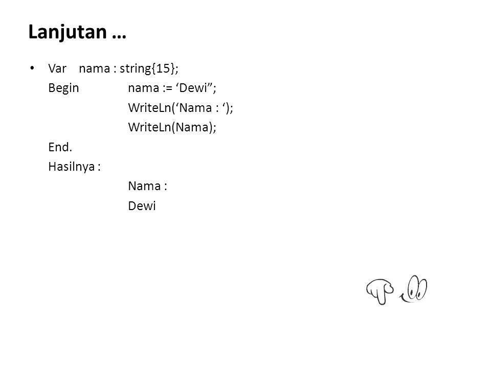 Lanjutan … Var nama : string{15}; Begin nama := 'Dewi ;