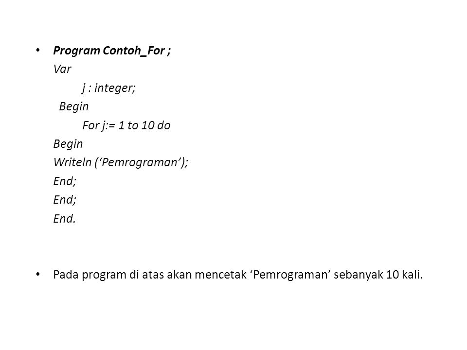 Program Contoh_For ; Var. j : integer; Begin. For j:= 1 to 10 do. Writeln ('Pemrograman'); End;