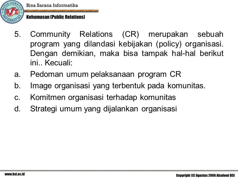 Community Relations (CR) merupakan sebuah program yang dilandasi kebijakan (policy) organisasi. Dengan demikian, maka bisa tampak hal-hal berikut ini.. Kecuali: