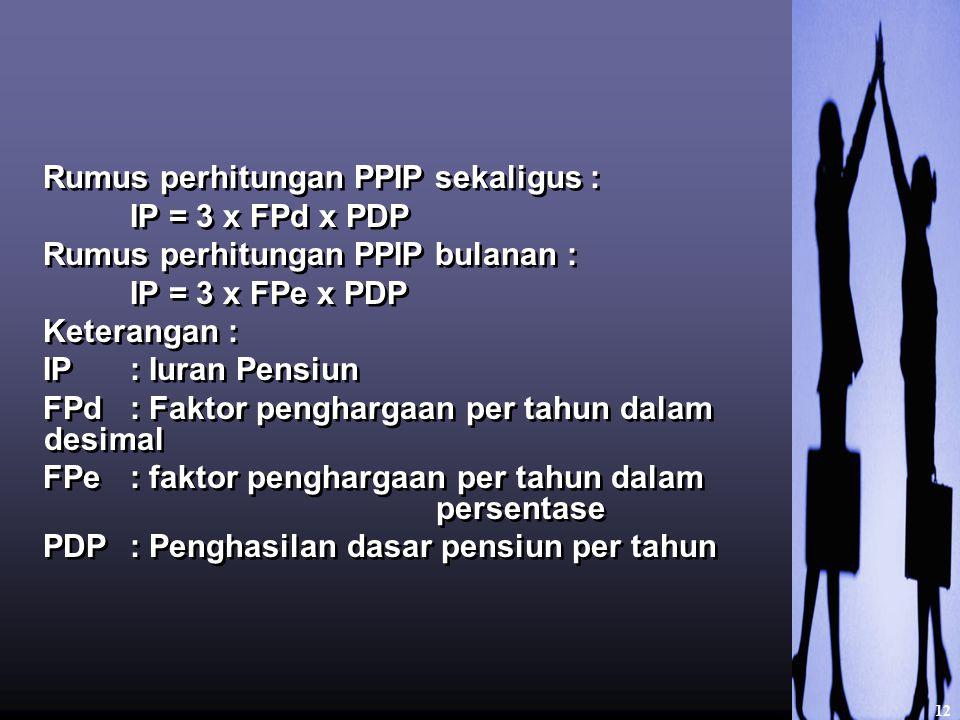 Rumus perhitungan PPIP sekaligus : IP = 3 x FPd x PDP Rumus perhitungan PPIP bulanan : IP = 3 x FPe x PDP Keterangan : IP : Iuran Pensiun FPd : Faktor penghargaan per tahun dalam desimal FPe : faktor penghargaan per tahun dalam persentase PDP : Penghasilan dasar pensiun per tahun