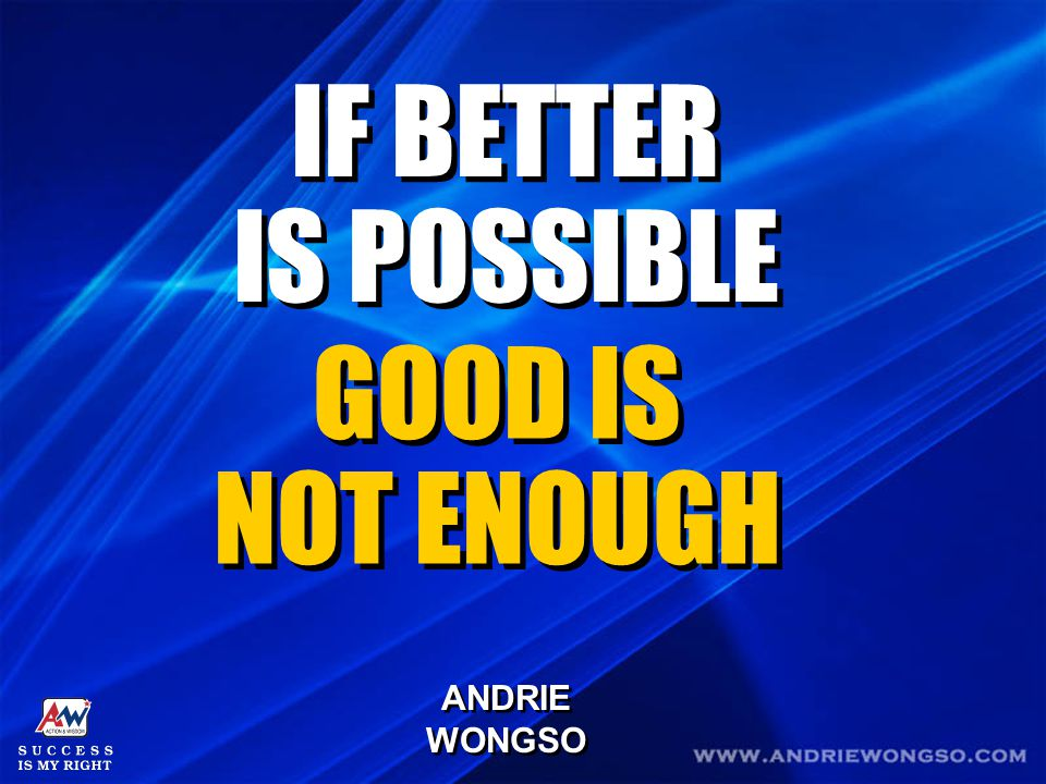 IF BETTER IS POSSIBLE GOOD IS NOT ENOUGH ANDRIE WONGSO