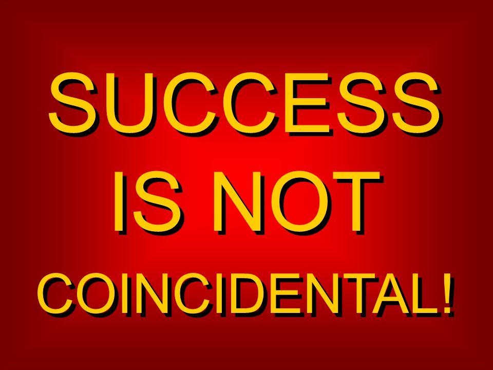 SUCCESS IS NOT COINCIDENTAL!