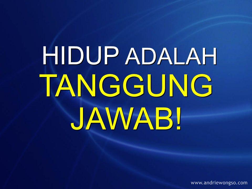 HIDUP ADALAH TANGGUNG JAWAB!