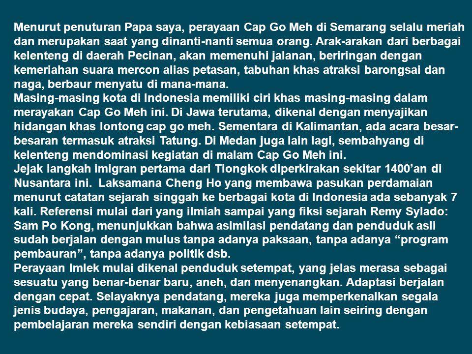 Menurut penuturan Papa saya, perayaan Cap Go Meh di Semarang selalu meriah dan merupakan saat yang dinanti-nanti semua orang. Arak-arakan dari berbagai kelenteng di daerah Pecinan, akan memenuhi jalanan, beriringan dengan kemeriahan suara mercon alias petasan, tabuhan khas atraksi barongsai dan naga, berbaur menyatu di mana-mana.