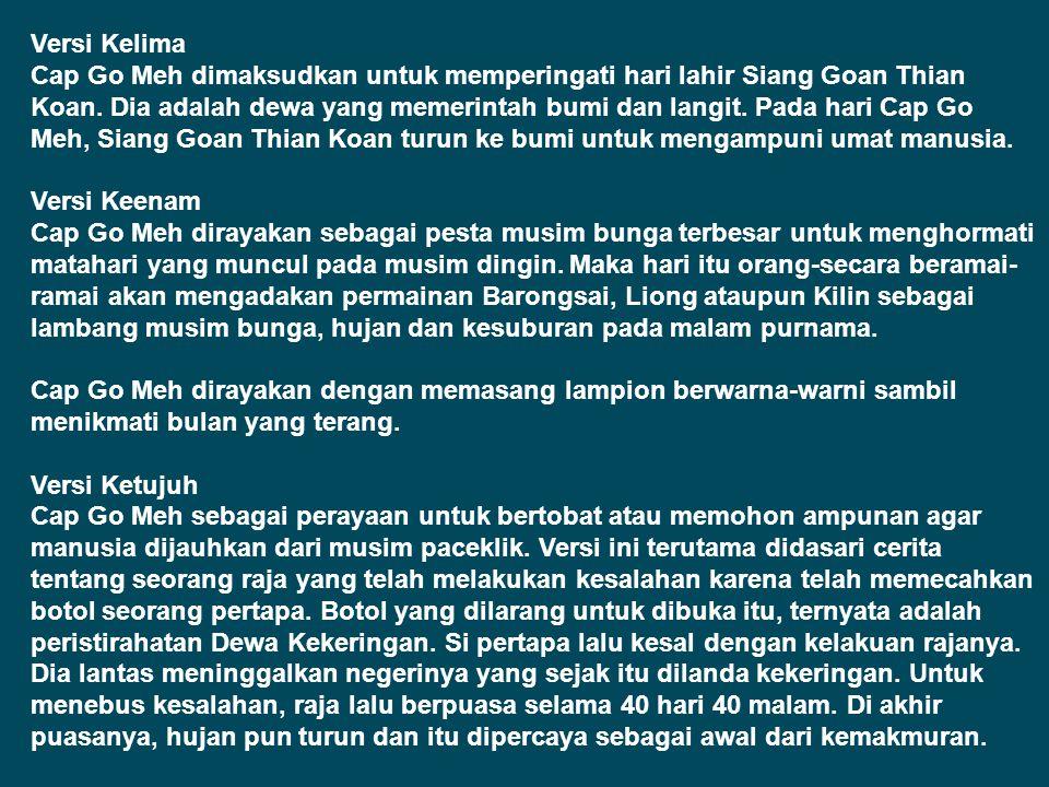 Versi Kelima Cap Go Meh dimaksudkan untuk memperingati hari lahir Siang Goan Thian Koan. Dia adalah dewa yang memerintah bumi dan langit. Pada hari Cap Go Meh, Siang Goan Thian Koan turun ke bumi untuk mengampuni umat manusia.