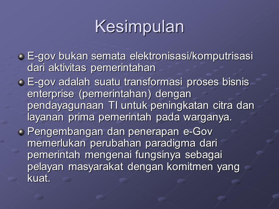 Kesimpulan E-gov bukan semata elektronisasi/komputrisasi dari aktivitas pemerintahan.