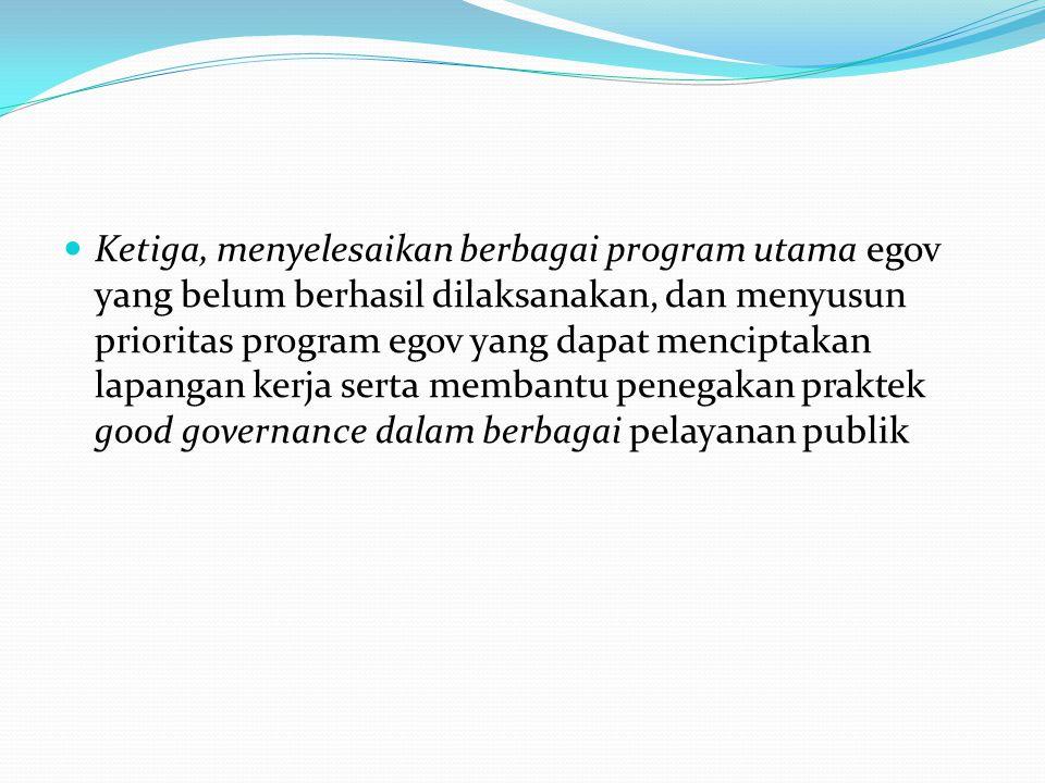 Ketiga, menyelesaikan berbagai program utama egov yang belum berhasil dilaksanakan, dan menyusun prioritas program egov yang dapat menciptakan lapangan kerja serta membantu penegakan praktek good governance dalam berbagai pelayanan publik