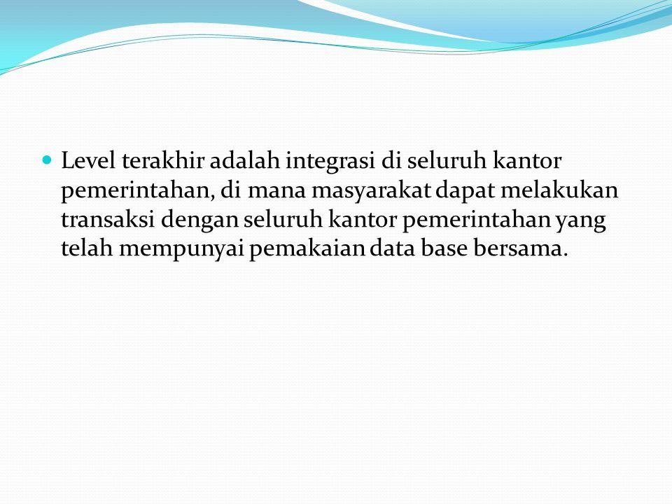 Level terakhir adalah integrasi di seluruh kantor pemerintahan, di mana masyarakat dapat melakukan transaksi dengan seluruh kantor pemerintahan yang telah mempunyai pemakaian data base bersama.