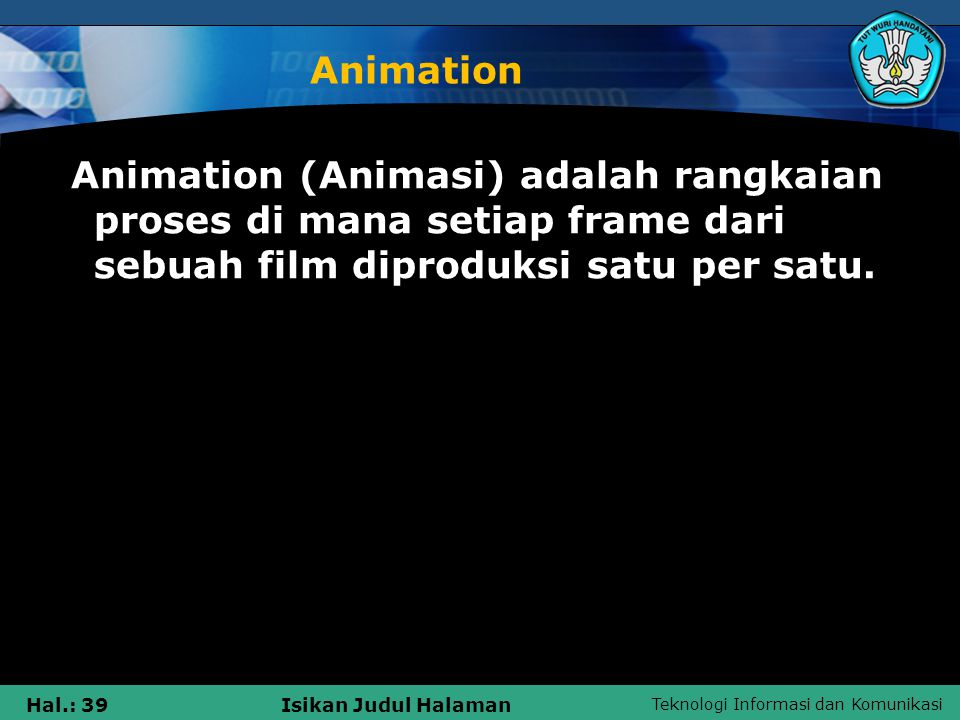 Animation Animation (Animasi) adalah rangkaian proses di mana setiap frame dari sebuah film diproduksi satu per satu.