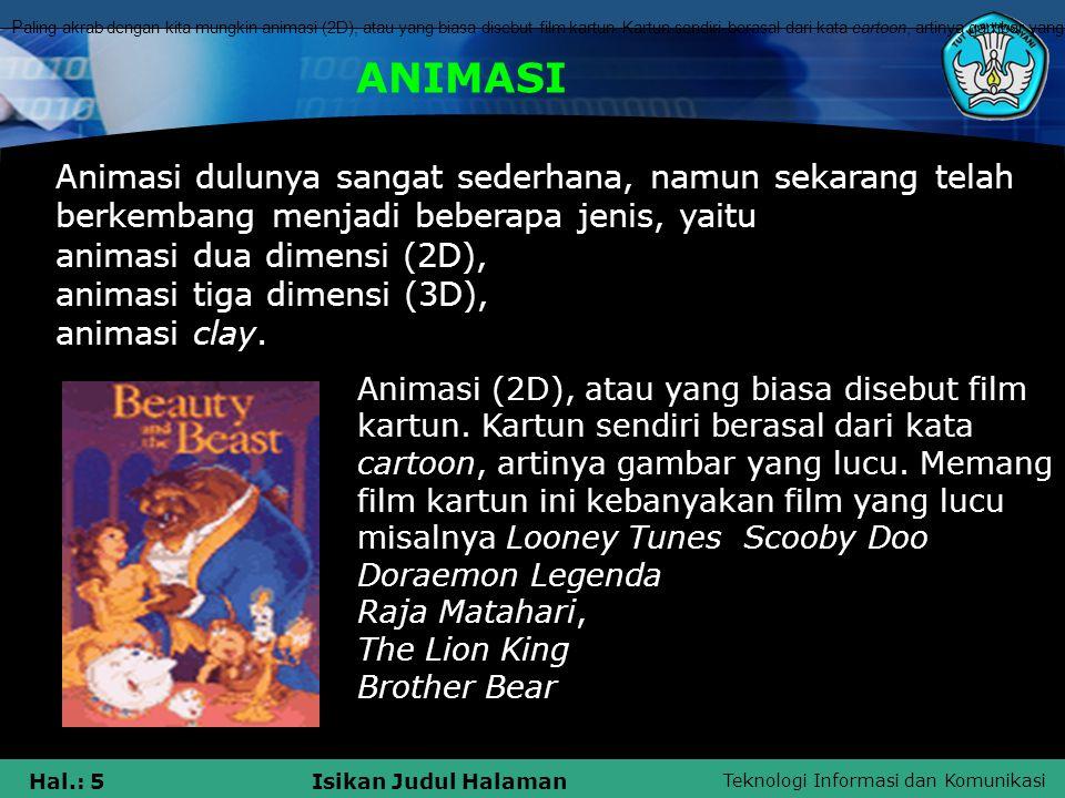 Paling akrab dengan kita mungkin animasi (2D), atau yang biasa disebut film kartun. Kartun sendiri berasal dari kata cartoon, artinya gambar yang lucu. Memang film kartun ini kebanyakan film yang lucu. Sehari-hari kita bisa melihatnya di TV, mulai dari Looney Tunes sampai Scooby Doo. Atau menonton di bioskop, seperti Doraemon Legenda Raja Matahari, The Lion King, yang sudah dulu diputar beberapa tahun lalu, dan Brother Bear di putar tahun 2003.