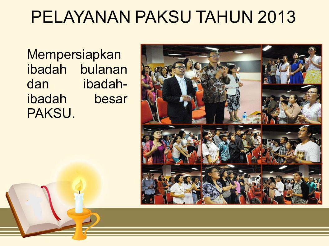 PELAYANAN PAKSU TAHUN 2013 Mempersiapkan ibadah bulanan dan ibadah- ibadah besar PAKSU.