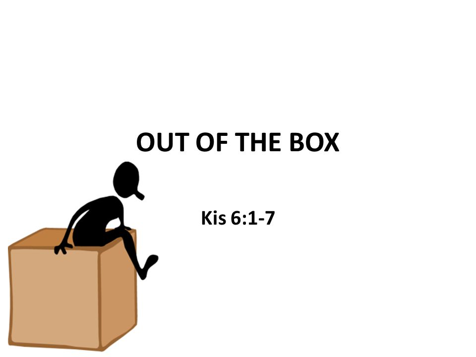 OUT OF THE BOX Kis 6:1-7